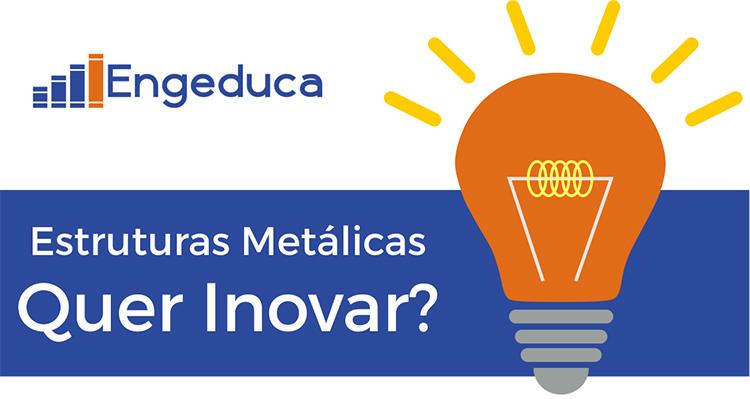 Engeduca | Estruturas Metálicas - Quer Inovar?